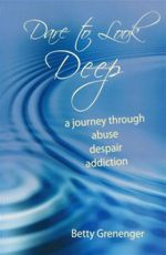 Dare to Look Deep : A Journey Through Abuse, Despair, Addiction - Betty Grenenger