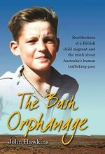 The Bush Orphanage : Recollections of a British Child Migrant & the Truth About Australia's Human Trafficking Past - John Hawkins