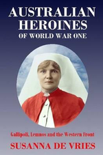 Australian Heroines of World War 1 : Gallipoli, Lemnos and the Western Front - Susanna de Vries
