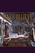 Make Believe : A Terry Dowling Reader - Terry Dowling