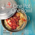 4 Ingredients - One Pot, One Bowl : Rediscover the Wonders of Simple Home Cooked Meals - Kim McCosker