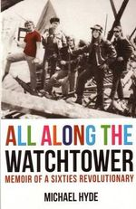 All Along the Watchtower : Memoir of a Sixties Revolutionary - Michael Hyde
