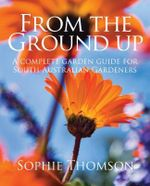 From the Ground Up : A Complete Gardening Guide for South Australians - Sophie Thompson