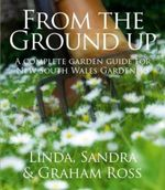 From the Ground Up : A Complete Guide for New South Wales Gardeners - Linda Ross
