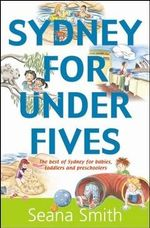 Sydney For Under Fives : The Best Of Sydney For Babies, Toddlers And Preschoolers :  The Best of Sydney for Babies, Toddlers and Preschoolers - Seana Smith