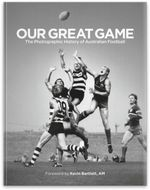 Our Great Game : The Photographic History Of Australian Football