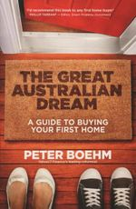 The Great Australian Dream : A Guide to Buying Your First Home - Peter Boehm