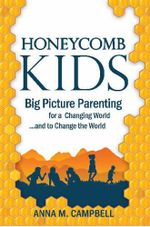 Honeycomb Kids : Big Picture Parenting for a Changing World and to Change the World - Anna M. Campbell