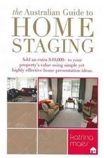 The Australian Guide To Home Staging : Sell Fast For More :  Add an Extra $10,000+ to Your Property's Value Using Simple Yet Highly Effective Home Presentation Ideas - Katrina Maes