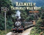 Railways of Tasmania's Wild West - Nick Anchen
