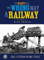 The Right Way, the Wrong Way and the Railway : Great Victorian Rail Stories - Nick Anchen