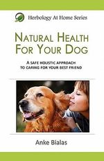 Natural Health for Your Dog : A Safe, Holistic Approach to Caring for Your Best Friend - Anke Bialas
