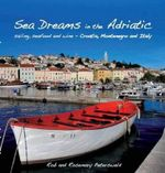 Sea Dreams in the Adriatic : Sailing, seafood and wine - Croatia, Montenegro and Italy - Rob Peterswald
