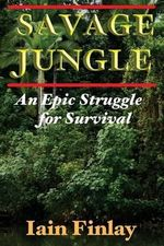 Savage Jungle : An Epic Struggle for Survival - Iain Finlay