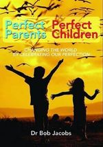 Perfect Parents, Perfect Children : Changing the World by Celebrating Our Perfection - Bob Jacobs