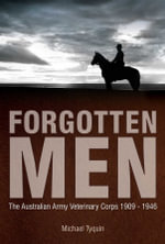 Forgotten Men : The Australian Army Veterinary Corps 1909-1946 - Michael Tyquin