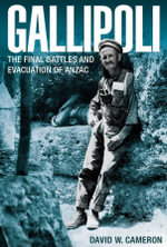 Gallipoli  : The Final Battles and Evacuation of Anzac - David W. Cameron