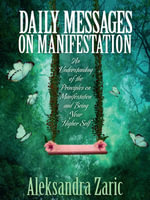 Daily Messages On Manifestation : An Understanding of the Principles on Manifestation and Being Your Higher Self - Aleksandra Zaric