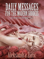 Daily Messages For The Modern Goddess : Be the Woman You Want to Be - Aleksandra Zaric