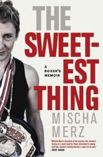 The Sweetest Thing : A Boxer's Memoir - Mischa Merz