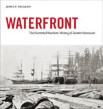 Waterfront : The Illustrated Maritime History of Greater Vancouver - James P. Delgado