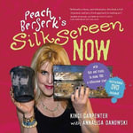 Peach Berserk's Silkscreen Now : With Tips and Tricks to Make You a Silkscreen Star! - Kingi Carpenter
