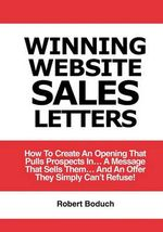 Winning Website Sales Letters : How to Create an Opening That Pulls Prospects In... a Message That Sells Them... and an Offer They Simply Can't Refuse - Robert Boduch