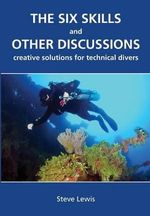 The Six Skills and Other Discussions : Creative Solutions for Technical Divers - MR Steve Lewis