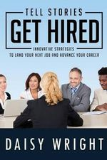 Tell Stories Get Hired : Innovative Strategies to Land Your Next Job and Advance Your Career - Daisy Wright