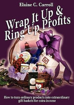 Wrap It Up & Ring Up Profits : How to Turn Ordinary Products Into Extraordinary Gift Baskets for Extra Income - Elaine C Carroll