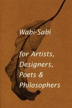 Wabi-sabi : For Artists, Designers, Poets and Designers - Leonard Koren