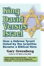 King David Versus Israel : How a Hebrew Tyrant Hated by the Israelites Became a Biblical Hero - Gary Greenberg