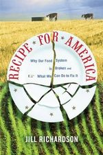 Recipe for America : Why Our Food System Is Broken and What We Can Do to Fix It - Jill Richardson