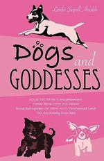 Dogs and Goddesses - Linda Segall Anable