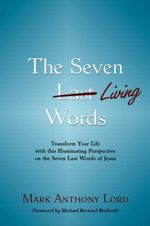 The Seven Living Words : Transform Your Life with This Illuminating Perspective on the Seven Last Words of Jesus - Mark Anthony Lord