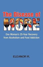 The Disease of More : One Woman's 25-Year Recovery from Alcoholism and Food Addiction - Eleanor R.