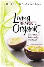 Living Beyond Organic : Nutritional Knowledge Redefined! - Christina Avaness
