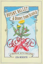 Botany, Ballet & Dinner from Scratch : A Memoir with Recipes - Leda Meredith