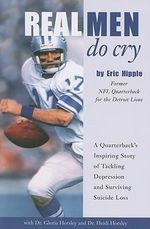 Real Men Do Cry : A Quarterback's Inspiring Story of Tackling Depression and Surviving Suicide Loss - Eric Hipple