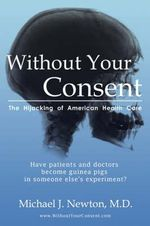 Without Your Consent : The Hijacking of American Health Care - Michael J Newton