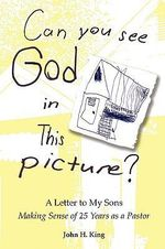 Can You See God in This Picture? : A Letter to My Sons Making Sense of 25 Years of Ministry - John H King