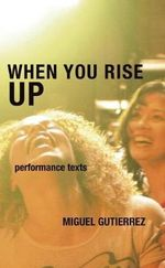 When You Rise Up : Performance Texts - Miguel Gutierrez