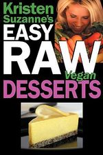 Kristen Suzanne's Easy Raw Vegan Desserts : Delicious & Easy Raw Food Recipes for Cookies, Pies, Cakes, Puddings, Mousses, Cobblers, Candies & Ice Creams - Kristen Suzanne