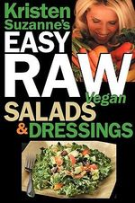 Kristen Suzanne's EASY Raw Vegan Salads & Dressings : Fun & Easy Raw Food Recipes for Making the World's Most Delicious & Healthy Salads for Yourself, Your Family & Entertaining - Kristen Suzanne