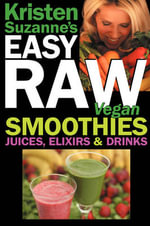 Kristen Suzanne's Easy Raw Vegan Smoothies, Juices, Elixirs & Drinks : The Definitive Raw Fooder's Book of Beverage Recipes for Boosting Energy, Getting Healthy, Losing Weight, Having Fun, or Cutting Loose... Including Wine Drinks! - Kristen Suzanne