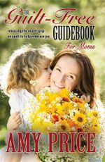 The Guilt-Free Guidebook for Moms : Releasing the Death-grip on Guilt to Fully Embrace Joy - Amy Price