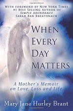 When Every Day Matters, A Mother's Memoir on Love, Loss and Life - Mary Jane Brant