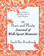 The Peace and Plenty Journal of Well-Spent Moments : Finding Your Path to Financial Serenity - Sarah Ban Breathnach