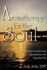 Aromatherapy for the Soul - Spiritual and Emotional Empowerment with Essential Oils : a Concise Guide to Using Essential Oils for Health... - Judy Jehn