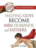Helping Guys Become Men, Husbands, and Fathers Workbook - John A King, Jr